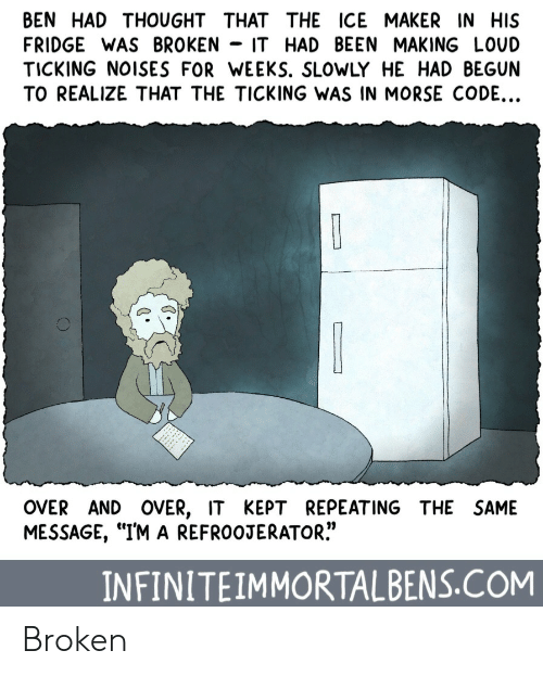 """morse code: BEN HAD THOUGHT THAT THE ICE MAKER IN HIS  FRIDGE WAS BROKEN - IT HAD BEEN MAKING LOUD  TICKING NOISES FOR WEEKS. SLOWLY HE HAD BEGUN  TO REALIZE THAT THE TICKING WAS IN MORSE CODE...  OVER AND OVER, IT KEPT REPEATING THE SAME  MESSAGE, """"IM A REFROOJERATOR.""""  INFINITEIMMORTALBENS.COM Broken"""