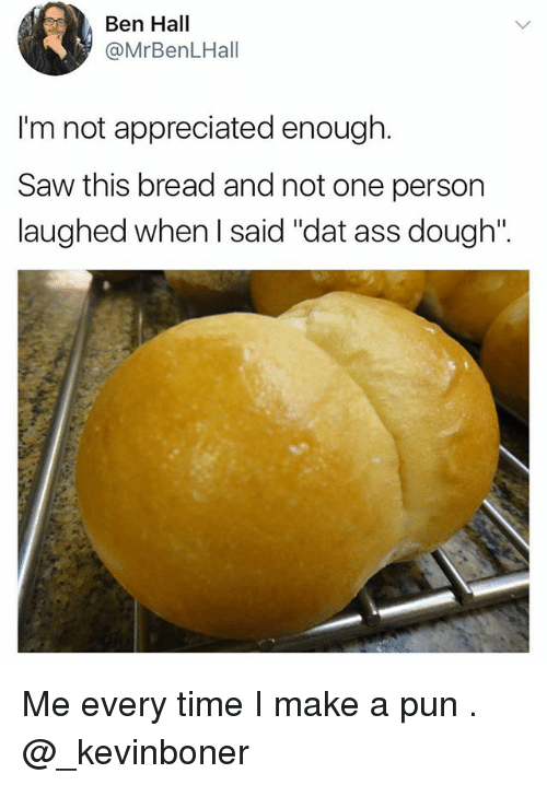 "dat ass: Ben Hall  @MrBenLHall  I'm not appreciated enough.  Saw this bread and not one person  laughed when I said ""dat ass dough"". Me every time I make a pun . @_kevinboner"