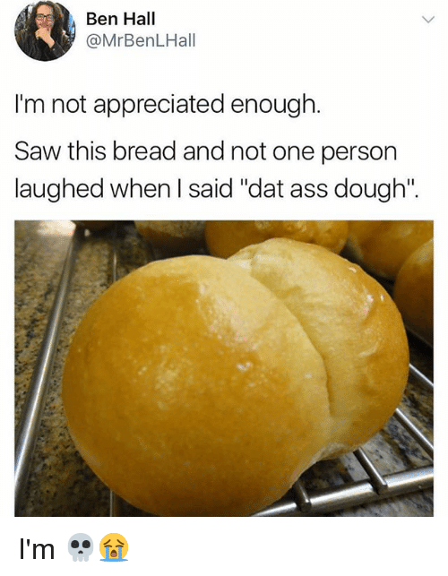 "dat ass: Ben Hall  @MrBenLHall  I'm not appreciated enough.  Saw this bread and not one person  laughed when l said ""dat ass dough"". I'm 💀😭"