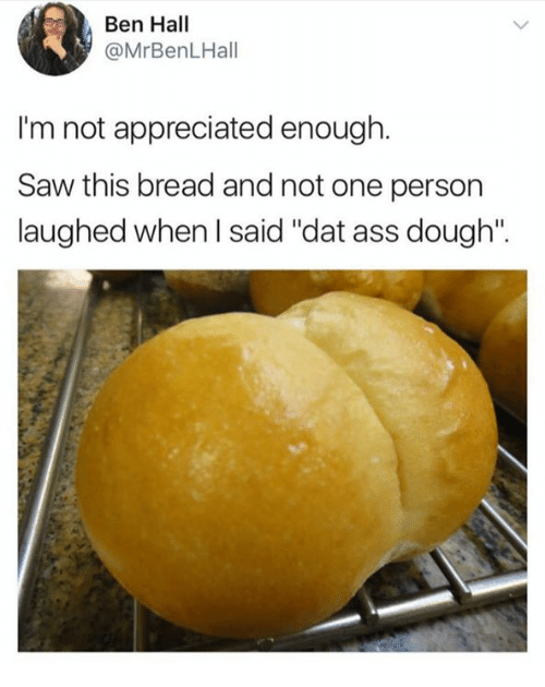"dat ass: Ben Hall  @MrBenLHall  I'm not appreciated enough.  Saw this bread and not one person  laughed when I said ""dat ass dough""."