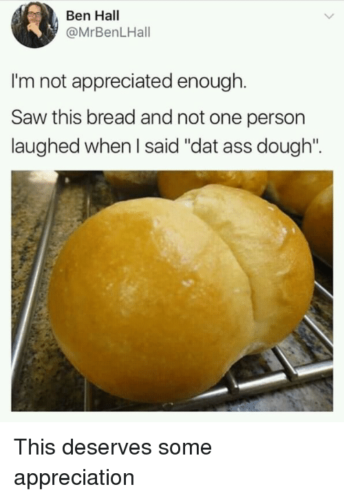 """dat ass: Ben Hall  @MrBenLHall  I'm not appreciated enough.  Saw this bread and not one person  laughed when I said """"dat ass dough"""". This deserves some appreciation"""