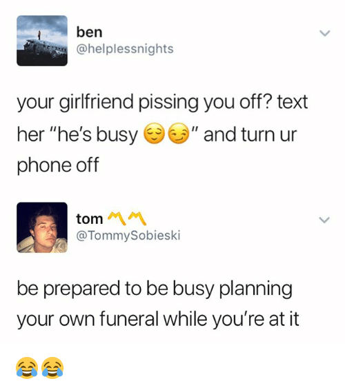 """Phone, Text, and Girlfriend: ben  @helplessnights  your girlfriend pissing you off? text  her """"he's busy """" and turn ur  phone off  tom 서서  @TommySobieski  be prepared to be busy planning  your own funeral while you're at it 😂😂"""