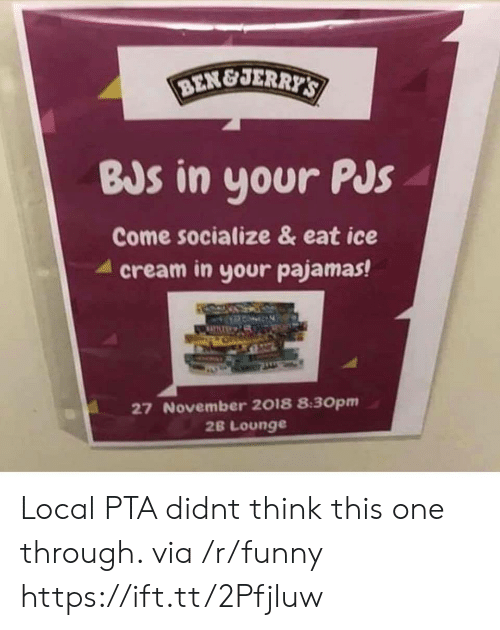 Funny, Cream, and Ice: BEN&JER  BJs in your PJs  Come socialize & eat ice  4 cream in your pajamas!  27 November 2018 8:30pm  2B Lounge Local PTA didnt think this one through. via /r/funny https://ift.tt/2Pfjluw