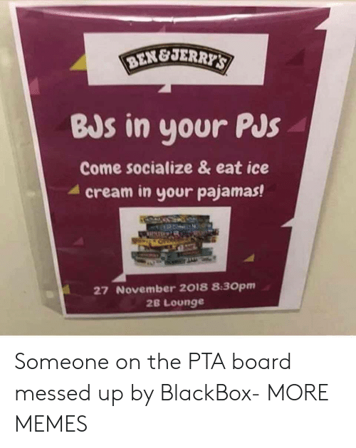 Dank, Memes, and Target: BEN&JER  BJs in your PJs  Come socialize & eat ice  4 cream in your pajamas!  27 November 2018 8:30pm  2B Lounge Someone on the PTA board messed up by BlackBox- MORE MEMES