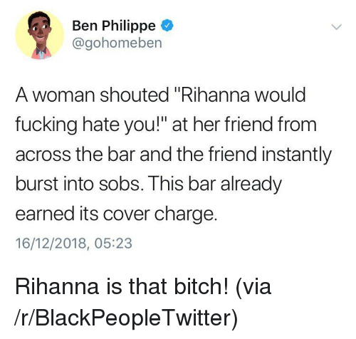 """Bitch, Blackpeopletwitter, and Fucking: Ben Philippe  @gohomeben  A woman shouted """"Rihanna woulc  fucking hate you!"""" at her friend from  across the bar and the friend instantly  burst into sobs. This bar already  earned its cover charge.  16/12/2018, 05:23 Rihanna is that bitch! (via /r/BlackPeopleTwitter)"""
