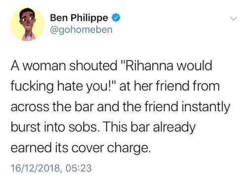 """sobs: Ben Philippe  @gohomeben  A woman shouted """"Rihanna woulc  fucking hate you!"""" at her friend from  across the bar and the friend instantly  burst into sobs. This bar already  earned its cover charge.  16/12/2018, 05:23"""
