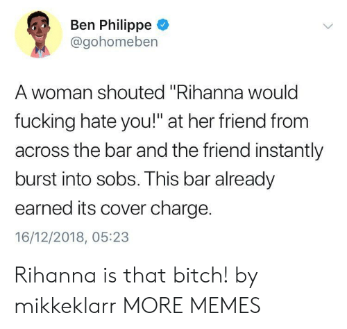 """sobs: Ben Philippe  @gohomeben  A woman shouted """"Rihanna woulc  fucking hate you!"""" at her friend from  across the bar and the friend instantly  burst into sobs. This bar already  earned its cover charge.  16/12/2018, 05:23 Rihanna is that bitch! by mikkeklarr MORE MEMES"""