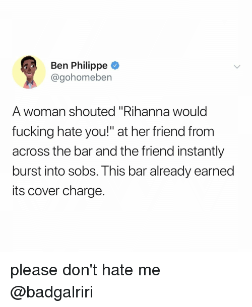 """Fucking, Rihanna, and Relatable: Ben Philippe  @gohomeben  A woman shouted """"Rihanna would  fucking hate you!"""" at her friend from  across the bar and the friend instantly  burst into sobs. This bar already earned  its cover charge. please don't hate me @badgalriri"""