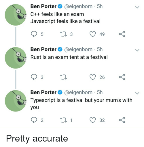 rust: Ben Porter@eigenbom 5h  C++ feels like an exam  Javascript feels like a festival  Ben Porter @eigenbom 51h  Rust is an exam tent at a festival  Ben Porter @eigenbom 5h  Typescript is a festival but your mum's with  you Pretty accurate