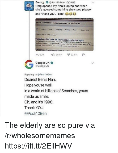 "Google, Omg, and Thank You: Ben . @Push10Ben 10/06/16  Omg opened my Nan's laptop and whern  she's googled something she's put 'please  and ""thank you'. I can't see ca  please transhte those roman numerals mcmicvil thank you  od 154 resihrs (038 secer)  anslation of MCMXCVIl (Roman Numerals) in English  nslation babrton sothware comengiMcMcv (Roman Numeralsy  nlation ol MCMXCVIL (Roman Numerals) in Engtish Tramilate MCMXCVI Roma  merah) n Erish oe and dowlead row our tee translatort  わ629 366K ep 52.5K  Google UK  @GoogleUK  Replying to @Push10Ben  Dearest Ben's Nan  Hope you're well.  In a world of billions of Searches, yours  made us smile.  Oh, and it's 1998.  Thank YOU  @Push10Ben The elderly are so pure via /r/wholesomememes https://ift.tt/2EllHWV"