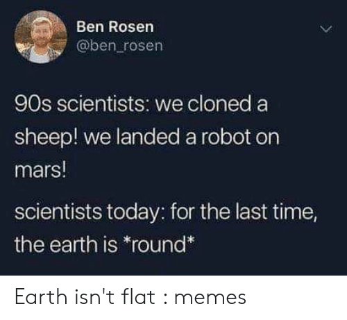sheep: Ben Rosen  @ben rosen  90s scientists: we cloned a  sheep! we landed a robot on  mars!  scientists today: for the last time,  the earth is *round* Earth isn't flat : memes