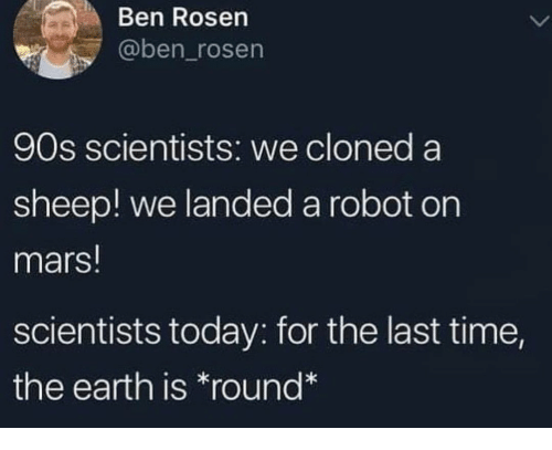 Earth, Mars, and Time: Ben Rosen  @ben_rosen  90s scientists: we cloned a  sheep! we landed a robot on  mars!  scientists today: for the last time,  the earth is *round*