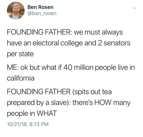 senators: Ben Rosen  @ben_rosen  FOUNDING FATHER: we must always  have an electoral college and 2 senators  per state  ME: ok but what if 40 million people live in  california  FOUNDING FATHER (spits out tea  prepared by a slave): there's HOW many  people in WHAT  10/21/18, 8:13 PM