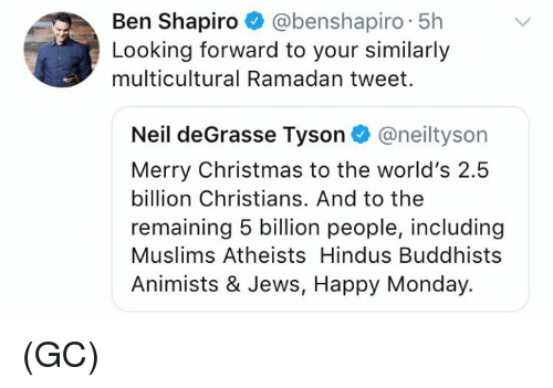 Ramadan: Ben Shapiro @benshapiro 5h  Looking forward to your similarly  multicultural Ramadan tweet.  Neil deGrasse Tyson@neiltyson  Merry Christmas to the world's 2.5  billion Christians. And to the  remaining 5 billion people, including  Muslims Atheists Hindus Buddhists  Animists & Jews, Happy Monday. (GC)
