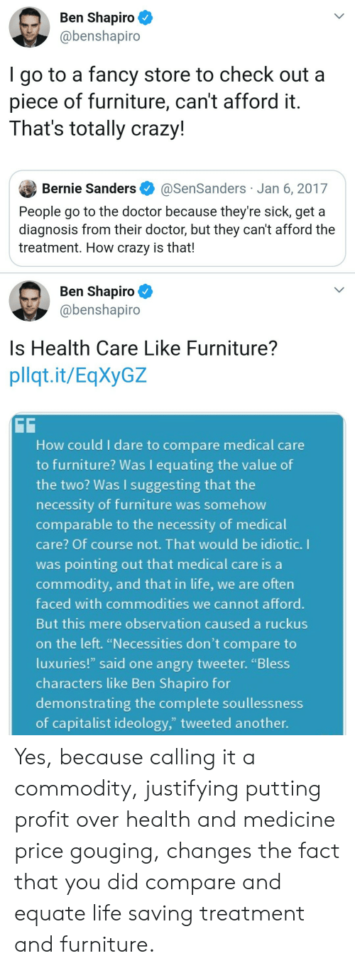 """Bernie Sanders, Crazy, and Doctor: Ben Shapiro  @benshapiro  go to a fancy store to check out a  piece of furniture, can't afford it  That's totally crazy!  Bernie Sanders  @SenSanders Jan 6, 2017  People go to the doctor because they're sick, get a  diagnosis from their doctor, but they can't afford the  treatment. How crazy is that!  Ben Shapiro  @benshapiro  Is Health Care Like Furniture??  pllqt.it/EqXyGZ  GG  How could I dare to compare medical care  to furniture? Was I equating the value of  the two? Was I suggesting that the  necessity of furniture was somehow  comparable to the necessity of medical  care? Of course not. That would be idiotic. I  was pointing out that medical care is a  commodity, and that in life, we are often  faced with commodities we cannot afford.  But this mere observation caused a ruckus  on the left. """"Necessities don't compare to  luxuries!"""" said one angry tweeter. """"Bless  characters like Ben Shapiro for  demonstrating the complete soullessness  of capitalist ideology,"""" tweeted another. Yes, because calling it a commodity, justifying putting profit over health and medicine price gouging, changes the fact that you did compare and equate life saving treatment and furniture."""