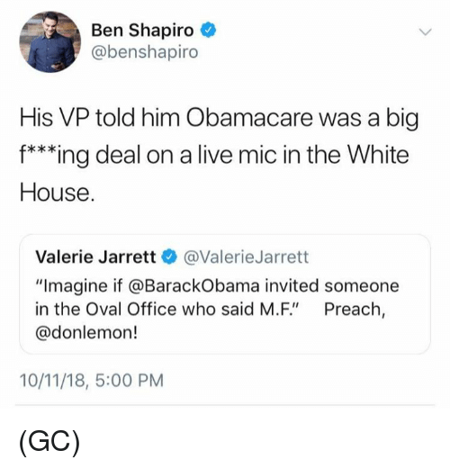 """oval office: Ben Shapiro  @benshapiro  His VP told him Obamacare was a big  f***ing deal on a live mic in the White  House  Valerie Jarrett @ValerieJarrett  """"Imagine if @BarackObama invited someone  in the Oval Office who said M.F"""" Preach,  @donlemon!  10/11/18, 5:00 PM (GC)"""