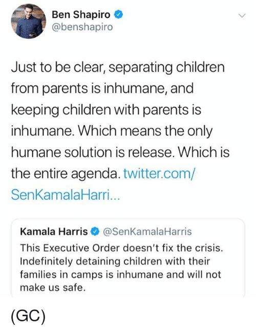 Children, Memes, and Parents: Ben Shapiro  @benshapiro  Just to be clear, separating children  from parents is inhumane, and  keeping children with parents is  inhumane. Which means the only  humane solution is release. Which is  the entire agenda. twitter.com/  SenKamalaHarri...  Kamala Harris@SenKamalaHarris  This Executive Order doesn't fix the crisis.  Indefinitely detaining children with their  families in camps is inhumane and will not  make us safe. (GC)