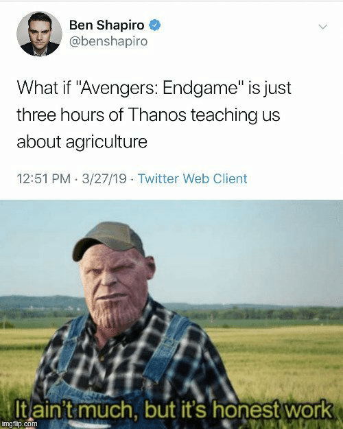 "agriculture: Ben Shapiro  @benshapiro  What if ""Avengers: Endgame"" is just  three hours of Thanos teaching us  about agriculture  12:51 PM 3/27/19 Twitter Web Client  Itain't much, but it's honest work  imgflip.com"