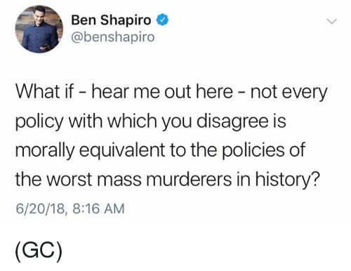 Memes, The Worst, and History: Ben Shapiro  @benshapiro  What if - hear me out here - not every  policy with which you disagree is  morally equivalent to the policies of  the worst mass murderers in history?  6/20/18, 8:16 AM (GC)