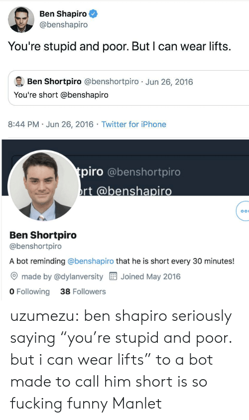 "Fucking, Funny, and Iphone: Ben Shapiro  @benshapiro  You're stupid and poor. But I can wear lifts.  Ben Shortpiro @benshortpiro Jun 26, 2016  You're short @benshapiro  8:44 PM Jun 26, 2016 Twitter for iPhone   tpiro @benshortpiro  rt @benshapiro  Ben Shortpiro  @benshortpiro  A bot reminding @benshapiro that he is short every 30 minutes!  made by @dylanversity  Joined May 2016  O Following  38 Followers uzumezu: ben shapiro seriously saying ""you're stupid and poor. but i can wear lifts"" to a bot made to call him short is so fucking funny  Manlet"
