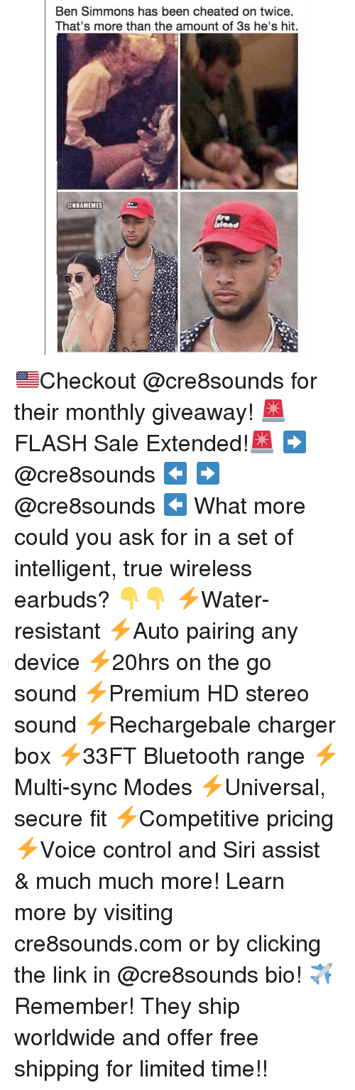 Basketball, Bluetooth, and Nba: Ben Simmons has been cheated on twice  That's more than the amount of 3s he's hit  @NBAMEMES  Ond 🇺🇸Checkout @cre8sounds for their monthly giveaway! 🚨FLASH Sale Extended!🚨 ➡️ @cre8sounds ⬅️ ➡️ @cre8sounds ⬅️ What more could you ask for in a set of intelligent, true wireless earbuds? 👇👇 ⚡️Water-resistant ⚡️Auto pairing any device ⚡️20hrs on the go sound ⚡️Premium HD stereo sound ⚡️Rechargebale charger box ⚡️33FT Bluetooth range ⚡️Multi-sync Modes ⚡️Universal, secure fit ⚡️Competitive pricing ⚡️Voice control and Siri assist & much much more! Learn more by visiting cre8sounds.com or by clicking the link in @cre8sounds bio! ✈️Remember! They ship worldwide and offer free shipping for limited time!!
