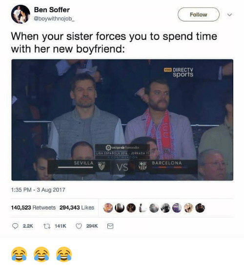 New Boyfriend: Ben Soffer  @boywithnojob  Follow  When your sister forces you to spend time  with her new boyfriend:  VI DIRECTV  sports  NGA ESPAI.OSA20a、 J0H ADA tǐ  SEVILLA  BARCELONA  VS  1:35 PM-3 Aug 2017  140,523 Retweets 294,343 Likes  L  141K (0294K 😂 😂 😂