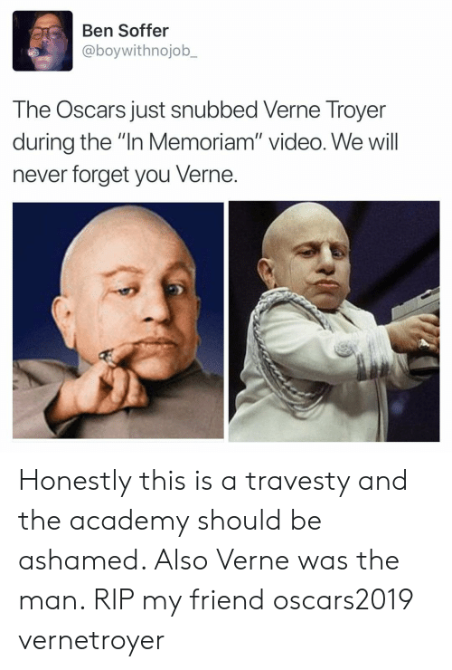"""the oscars: Ben Soffer  @boywithnojob_  The Oscars just snubbed Verne Troyer  during the """"In Memoriam"""" video. We will  never forget you Verne. Honestly this is a travesty and the academy should be ashamed. Also Verne was the man. RIP my friend oscars2019 vernetroyer"""