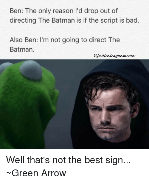 Justice League Meme: Ben: The only reason I'd drop out of  directing The Batman is if the script is bad  Also Ben: I'm not going to direct The  Batman  @justice league. memes Well that's not the best sign... ~Green Arrow