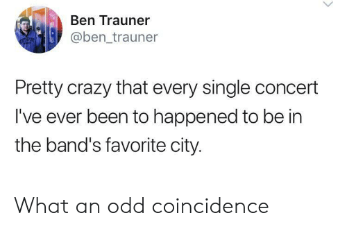 Coincidence: Ben Trauner  @ben_trauner  Pretty crazy that every single concert  I've ever been to happened to be in  the band's favorite city. What an odd coincidence