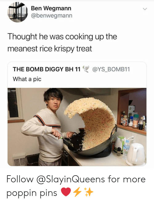 pins: Ben Wegmann  @benwegmann  Thought he was cooking up the  meanest rice krispy treat  THE BOMB DIGGY BH 11雙@YS-BOMBI 1  What a pic Follow @SlayinQueens for more poppin pins ❤️⚡️✨