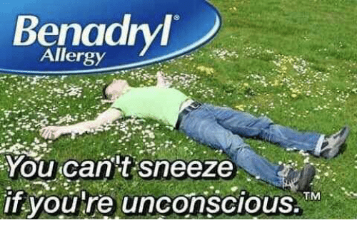 benadryl: Benadryl  Allergy  You can't sneeze  if you're unconscious. TM