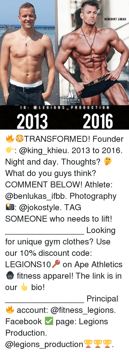 Joko: BENEDIKT LUKAS  JOKO STYLE  I GL EG I 0 N S P RO D UCTI0 N  20132016 🔥😳TRANSFORMED! Founder 👉: @king_khieu. 2013 to 2016. Night and day. Thoughts? 🤔 What do you guys think? COMMENT BELOW! Athlete: @benlukas_ifbb. Photography 📸: @jokostyle. TAG SOMEONE who needs to lift! _________________ Looking for unique gym clothes? Use our 10% discount code: LEGIONS10🔑 on Ape Athletics 🦍 fitness apparel! The link is in our 👆 bio! _________________ Principal 🔥 account: @fitness_legions. Facebook ✅ page: Legions Production. @legions_production🏆🏆🏆.