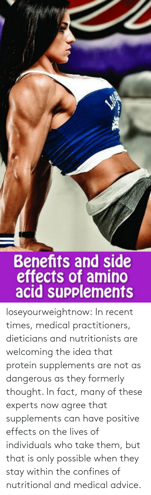 Nutritional: Benefits and side  effects of amino  acid supplements loseyourweightnow:  In recent times, medical practitioners, dieticians and nutritionists are welcoming the idea that protein supplements are not as dangerous as they formerly thought. In fact, many of these experts now agree that supplements can have positive effects on the lives of individuals who take them, but that is only possible when they stay within the confines of nutritional and medical advice.