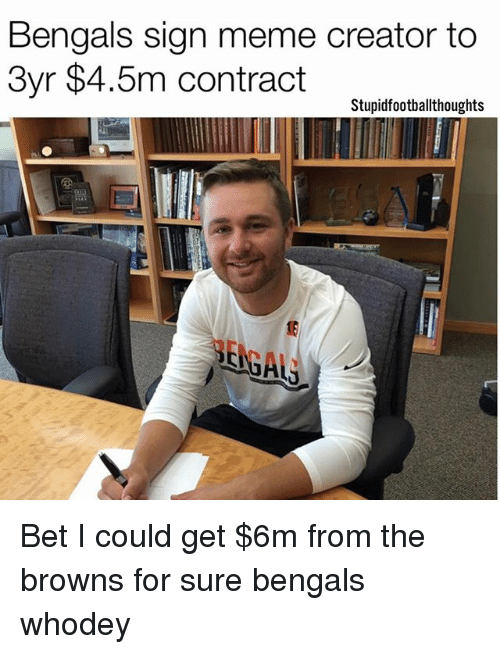 memes creator: Bengals sign meme creator to  3yr $4.5m contract  Stupidfootballthoughts Bet I could get $6m from the browns for sure bengals whodey