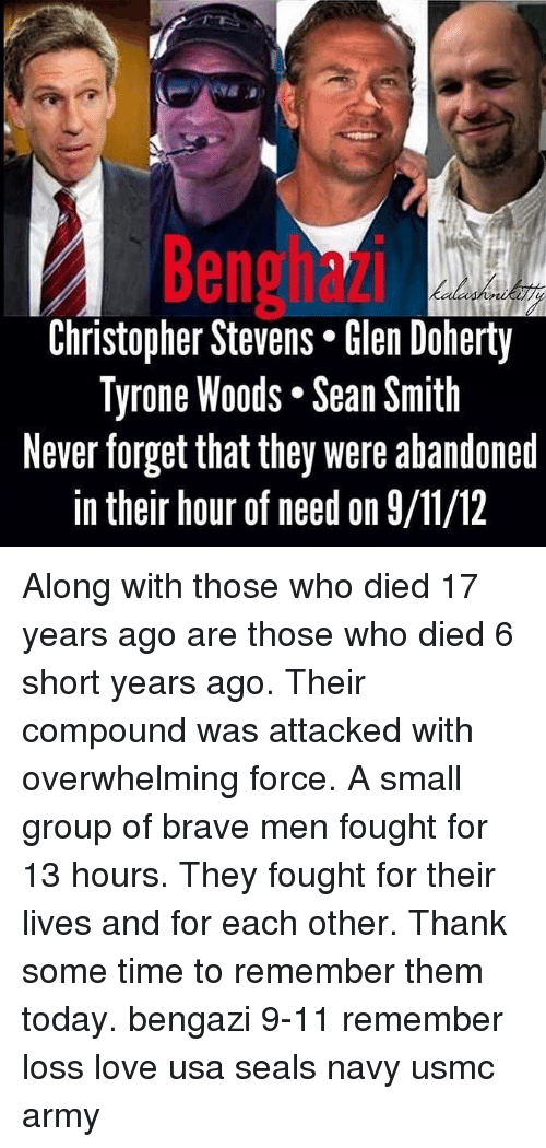 tyrone: Benghazi  Christopher Stevens* len Doherty  Tyrone Woods. Sean Smith  Never forget that they were abandoned  in their hour of need on 9/11/12 Along with those who died 17 years ago are those who died 6 short years ago. Their compound was attacked with overwhelming force. A small group of brave men fought for 13 hours. They fought for their lives and for each other. Thank some time to remember them today. bengazi 9-11 remember loss love usa seals navy usmc army