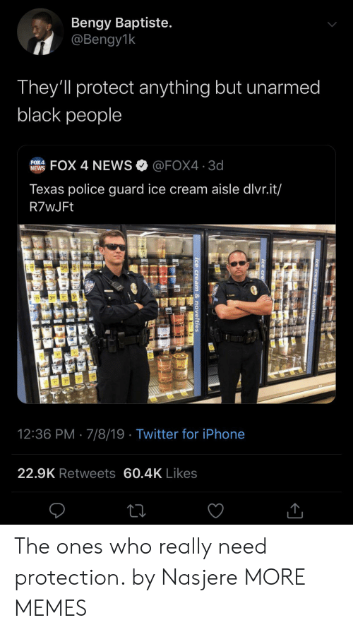 cre: Bengy Baptiste.  @Bengy1k  They'll protect anything but unarmed  black people  FOX 4 NEWS@FOX4 3d  FOX4  NEWS  Texas police guard ice cream aisle dlvr.it/  R7wJFt  49  3 99  12:36 PM 7/8/19 Twitter for iPhone  22.9K Retweets 60.4K Likes  ice cream & novelties  Ice cre  ice cream & novelties The ones who really need protection. by Nasjere MORE MEMES