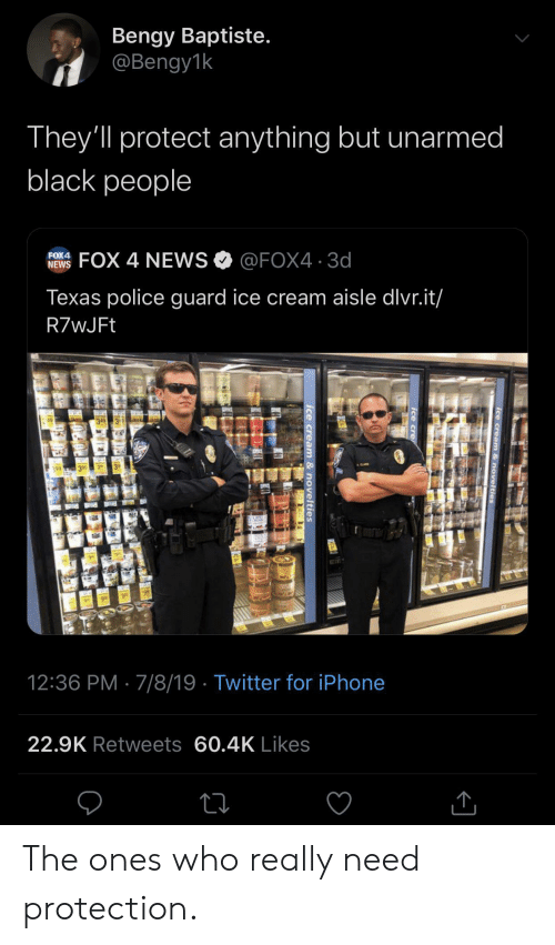 Iphone, News, and Police: Bengy Baptiste.  @Bengy1k  They'll protect anything but unarmed  black people  FOX 4 NEWS@FOX4 3d  FOX4  NEWS  Texas police guard ice cream aisle dlvr.it/  R7wJFt  49  3 99  12:36 PM 7/8/19 Twitter for iPhone  22.9K Retweets 60.4K Likes  ice cream & novelties  Ice cre  ice cream & novelties The ones who really need protection.