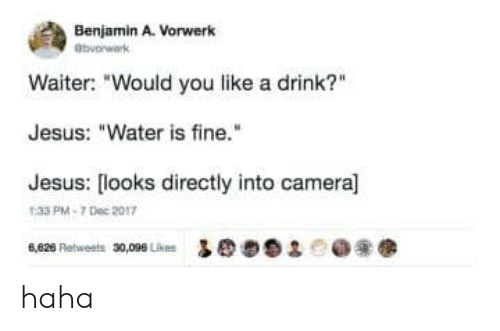 """Jesus, Camera, and Water: Benjamin A. Vorwerk  atworwark  Waiter: """"Would you like a drink?  Jesus: """"Water is fine.""""  Jesus: [looks directly into camera]  1:33 PM-7 Dec 2017  6,626 Retweets 30,096 Likes  93 haha"""