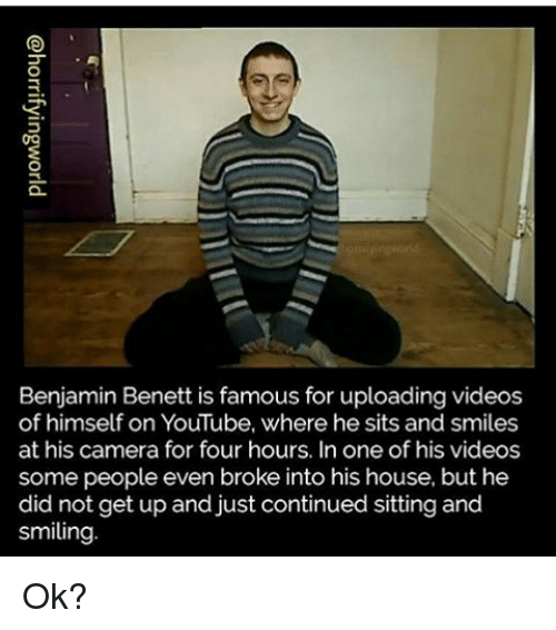 Youtubable: Benjamin Benett is famous for uploading videos  of himself on YouTube, where he sits and smiles  at his camera for four hours. In one of his videos  some people even broke into his house, but he  did not get up and just continued sitting and  smiling Ok?