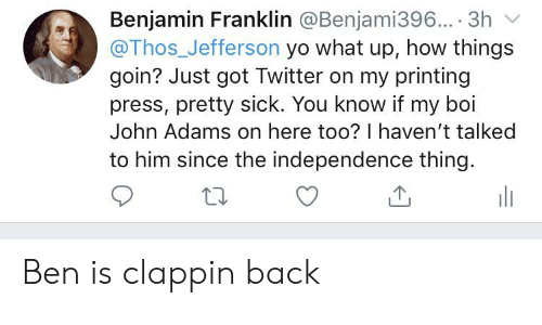 Benjamin Franklin, Twitter, and Yo: Benjamin Franklin @Benjami396... 3h  @Thos_Jefferson yo what up, how things  goin? Just got Twitter on my printing  press, pretty sick. You know if my boi  John Adams on here too? I haven't talked  to him since the independence thing. Ben is clappin back