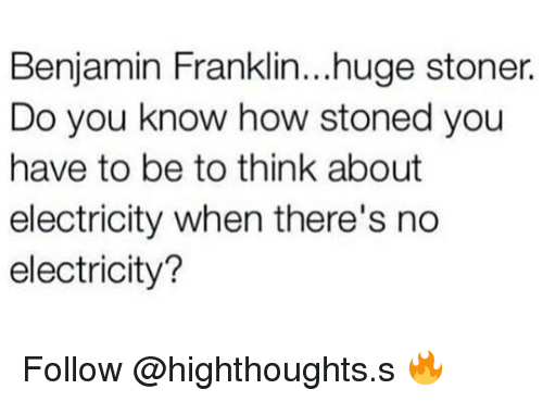 Benjamin Franklin: Benjamin Franklin...huge stoner.  Do you know how stoned you  have to be to think about  electricity when there's no  electricity? Follow @highthoughts.s 🔥
