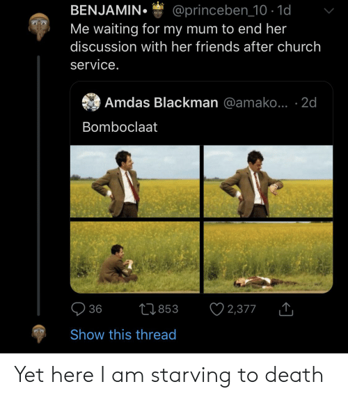 Blackpeopletwitter, Church, and Friends: BENJAMIN  Me waiting for my mum to end her  @princeben 10 - 1d  ల ల  discussion with her friends after church  service.  Amdas Blackman @amako... 2d  Bomboclaat  36  Ll853  2,377  Show this thread Yet here I am starving to death