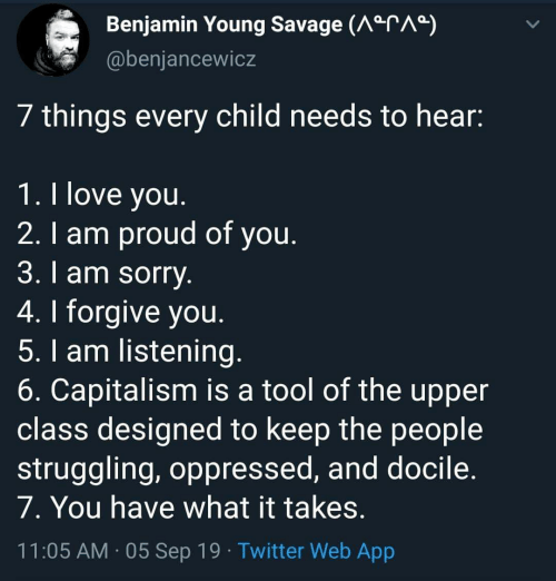 Love, Savage, and Sorry: Benjamin Young Savage (AarAa)  @benjancewicz  7 things every child needs to hear:  1. I love you.  2. I am proud of you.  3. l am sorry.  4.I forgive you.  5. I am listening.  6. Capitalism is a tool of the upper  class designed to keep the people  struggling, oppressed, and docile.  7. You have what it takes.  11:05 AM 05 Sep 19 Twitter Web App