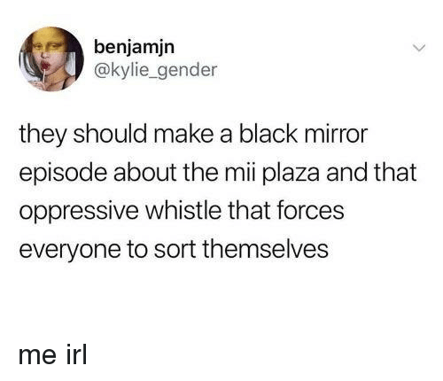 oppressive: benjamjn  @kylie_gender  they should make a black mirror  episode about the mii plaza and that  oppressive whistle that forces  everyone to sort themselves me irl