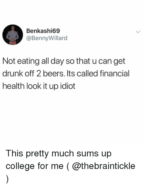 College For: Benkashi69  @BennyWillard  Not eating all day so that u can get  drunk off 2 beers. Its called financial  health look it up idiot This pretty much sums up college for me ( @thebraintickle )