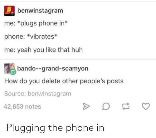 Bando, Huh, and Phone: benwinstagram  me: *plugs phone in*  phone: *vibrates*  me: yeah you like that huh  bando--grand-scamyon  How do you delete other people's posts  Source: benwinstagram  42,653 notes Plugging the phone in