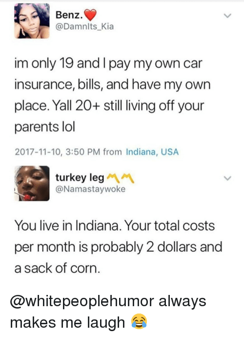 Lol, Memes, and Parents: Benz.  @Damnlts_Kia  im only 19 and I pay my own car  insurance, bills, and have my own  place. Yall 20+ still living off your  parents lol  2017-11-10, 3:50 PM from Indiana, USA  turkey leg  @Namastaywoke  You live in Indiana. Your total costs  per month is probably 2 dollars and  a sack of corn @whitepeoplehumor always makes me laugh 😂