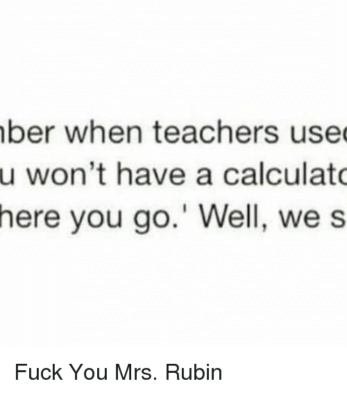 Rubin: ber when teachers used  u won't have a calculato  here you go.' Well, we s Fuck You Mrs. Rubin