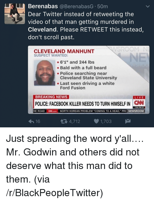 """Please Retweet: Berenabas @BerenabasG 50m  Dear Twitter instead of retweeting the  video of that man getting murdered in  Cleveland. Please RETWEET this instead  don't scroll past.  CLEVELAND MANHUNT  SUSPECT WANTED:  -6'1"""" and 244 lbs  Bald with a full beard  Cleveland State University  Ford Fusion  - Police searching near  . Last seen driving a white  BREAKING NEWS  LIVE  POLICE: FACEBOOK KILLER NEEDS TO TURN HIMSELF IN  CN  7:04 PM ET  16  4,712 1,703 <p>Just spreading the word y'all&hellip;. Mr. Godwin and others did not deserve what this man did to them. (via /r/BlackPeopleTwitter)</p>"""