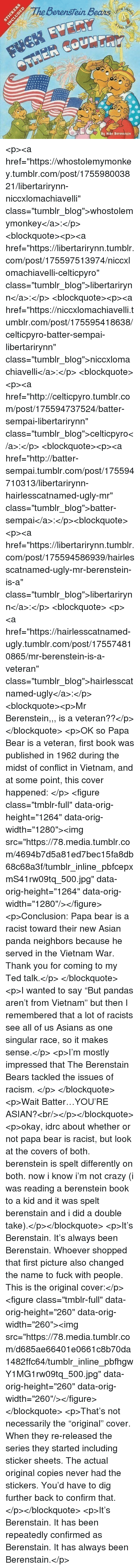 "Not Necessarily: BerensTein Bears  ith  By Mike Berenstein <p><a href=""https://whostolemymonkey.tumblr.com/post/175598003821/libertarirynn-niccxlomachiavelli"" class=""tumblr_blog"">whostolemymonkey</a>:</p>  <blockquote><p><a href=""https://libertarirynn.tumblr.com/post/175597513974/niccxlomachiavelli-celticpyro"" class=""tumblr_blog"">libertarirynn</a>:</p>  <blockquote><p><a href=""https://niccxlomachiavelli.tumblr.com/post/175595418638/celticpyro-batter-sempai-libertarirynn"" class=""tumblr_blog"">niccxlomachiavelli</a>:</p>  <blockquote><p><a href=""http://celticpyro.tumblr.com/post/175594737524/batter-sempai-libertarirynn"" class=""tumblr_blog"">celticpyro</a>:</p>  <blockquote><p><a href=""http://batter-sempai.tumblr.com/post/175594710313/libertarirynn-hairlesscatnamed-ugly-mr"" class=""tumblr_blog"">batter-sempai</a>:</p><blockquote> <p><a href=""https://libertarirynn.tumblr.com/post/175594586939/hairlesscatnamed-ugly-mr-berenstein-is-a"" class=""tumblr_blog"">libertarirynn</a>:</p>  <blockquote> <p><a href=""https://hairlesscatnamed-ugly.tumblr.com/post/175574810865/mr-berenstein-is-a-veteran"" class=""tumblr_blog"">hairlesscatnamed-ugly</a>:</p>  <blockquote><p>Mr Berenstein,,, is a veteran??</p></blockquote>  <p>OK so Papa Bear is a veteran, first book was published in 1962 during the midst of conflict in Vietnam, and at some point, this cover happened: </p> <figure class=""tmblr-full"" data-orig-height=""1264"" data-orig-width=""1280""><img src=""https://78.media.tumblr.com/4694b7d5a81ed7bec15fa8db68c68a3f/tumblr_inline_pbfcepxmS41rw09tq_500.jpg"" data-orig-height=""1264"" data-orig-width=""1280""/></figure><p>Conclusion: Papa bear is a racist toward their new Asian panda neighbors because he served in the Vietnam War. Thank you for coming to my Ted talk.</p> </blockquote>  <p>I wanted to say ""But pandas aren't from Vietnam"" but then I remembered that a lot of racists see all of us Asians as one singular race, so it makes sense.</p> <p>I'm mostly impressed that The Berenstain Bears tackled the issues of racism. </p> </blockquote> <p>Wait Batter…YOU'RE ASIAN?<br/></p></blockquote>  <p>okay, idrc about whether or not papa bear is racist, but look at the covers of both. berenstein is spelt differently on both. now i know i'm not crazy (i was reading a berenstein book to a kid and it was spelt berenstain and i did a double take).</p></blockquote>  <p>It's Berenstain. It's always been Berenstain. Whoever shopped that first picture also changed the name to fuck with people. This is the original cover:</p><figure class=""tmblr-full"" data-orig-height=""260"" data-orig-width=""260""><img src=""https://78.media.tumblr.com/d685ae66401e0661c8b70da1482ffc64/tumblr_inline_pbfhgwY1MG1rw09tq_500.jpg"" data-orig-height=""260"" data-orig-width=""260""/></figure></blockquote>  <p>That's not necessarily the ""original"" cover.  When they re-released the series they started including sticker sheets.  The actual original copies never had the stickers.  You'd have to dig further back to confirm that. </p></blockquote>  <p>It's Berenstain. It has been repeatedly confirmed as Berenstain. It has always been Berenstain.</p>"